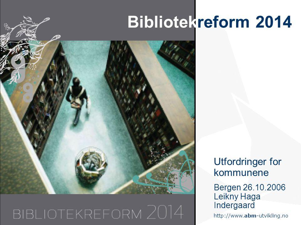 http://www.abm-utvikling.no Statens senter for arkiv, bibliotek og museum Bibliotekreform 2014 Utfordringer for kommunene Bergen 26.10.2006 Leikny Haga Indergaard