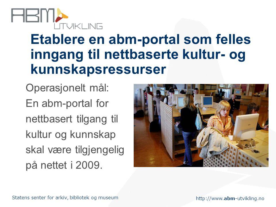 http://www.abm-utvikling.no Statens senter for arkiv, bibliotek og museum Etablere en abm-portal som felles inngang til nettbaserte kultur- og kunnskapsressurser Operasjonelt mål: En abm-portal for nettbasert tilgang til kultur og kunnskap skal være tilgjengelig på nettet i 2009.
