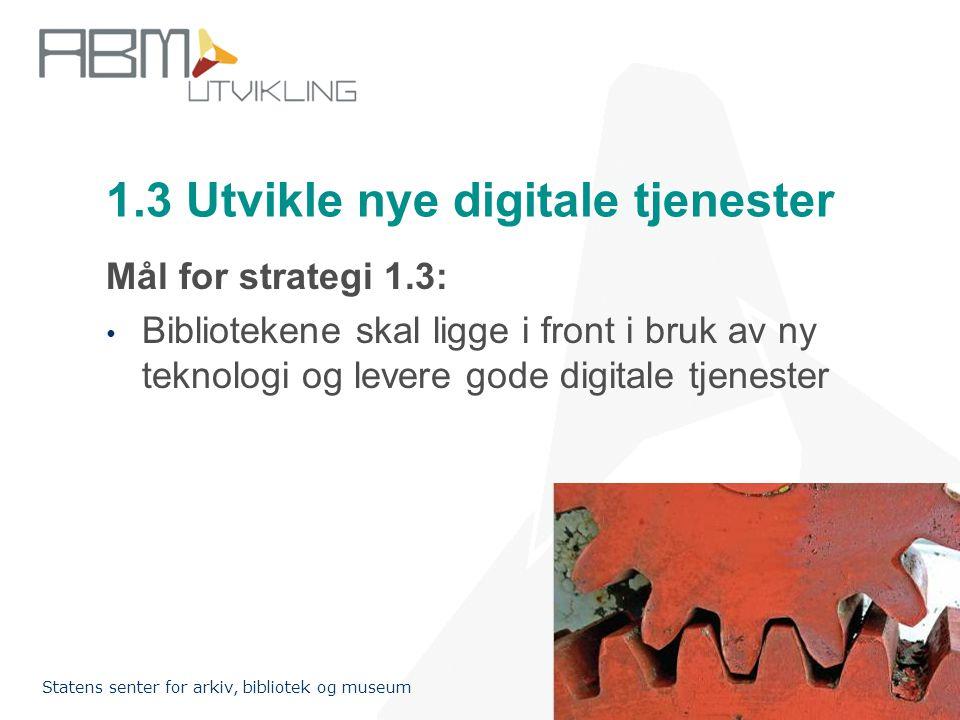 http://www.abm-utvikling.no Statens senter for arkiv, bibliotek og museum 1.3 Utvikle nye digitale tjenester Mål for strategi 1.3: • Bibliotekene skal ligge i front i bruk av ny teknologi og levere gode digitale tjenester