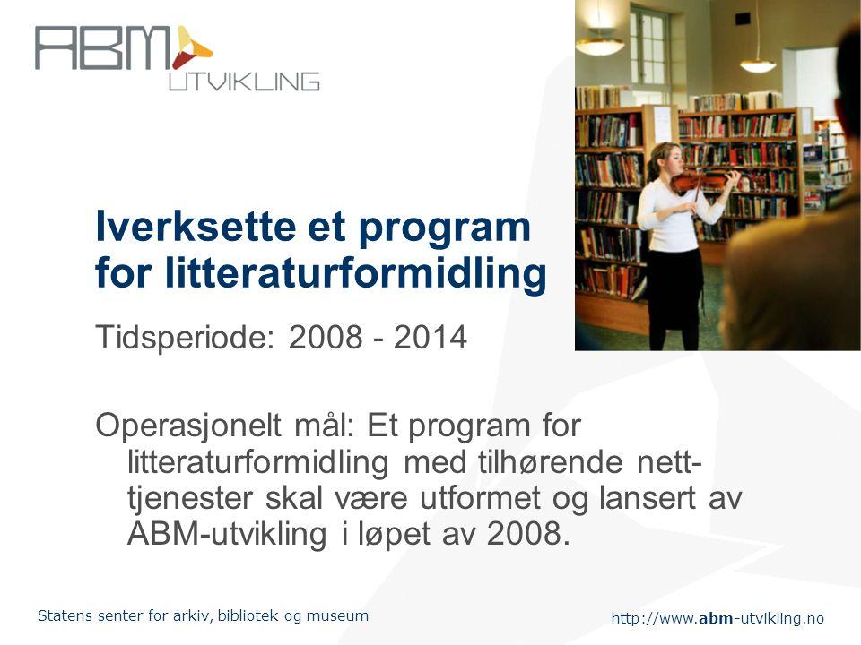 http://www.abm-utvikling.no Statens senter for arkiv, bibliotek og museum Iverksette et program for litteraturformidling Tidsperiode: 2008 - 2014 Operasjonelt mål: Et program for litteraturformidling med tilhørende nett- tjenester skal være utformet og lansert av ABM-utvikling i løpet av 2008.