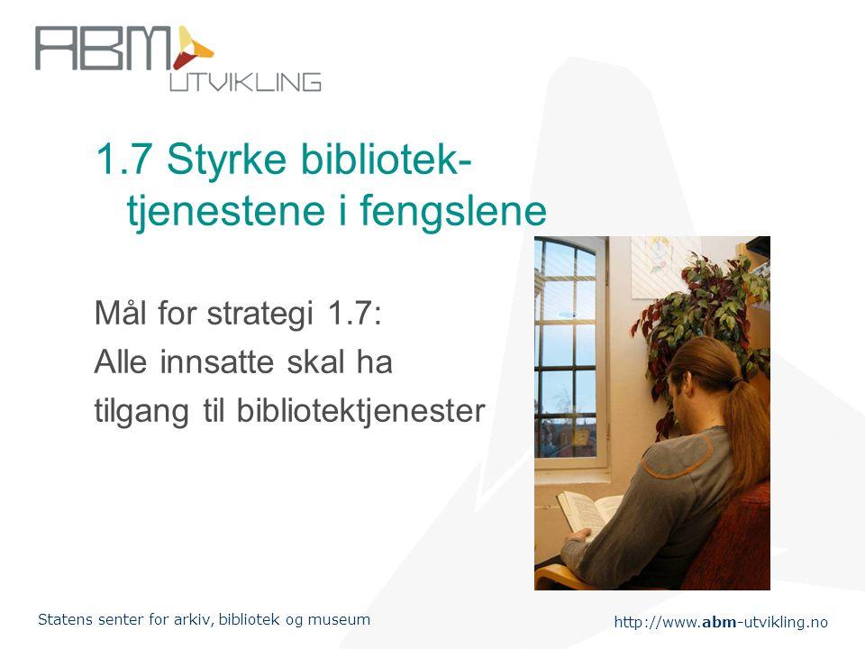 http://www.abm-utvikling.no Statens senter for arkiv, bibliotek og museum 1.7 Styrke bibliotek- tjenestene i fengslene Mål for strategi 1.7: Alle innsatte skal ha tilgang til bibliotektjenester