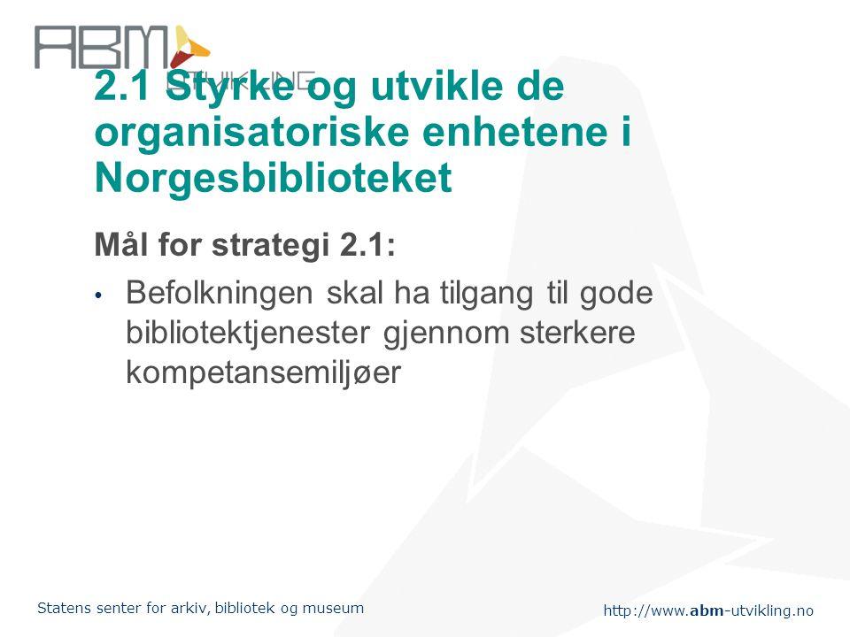 http://www.abm-utvikling.no Statens senter for arkiv, bibliotek og museum 2.1 Styrke og utvikle de organisatoriske enhetene i Norgesbiblioteket Mål for strategi 2.1: • Befolkningen skal ha tilgang til gode bibliotektjenester gjennom sterkere kompetansemiljøer