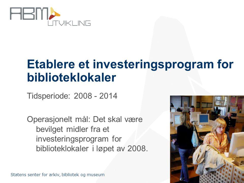 http://www.abm-utvikling.no Statens senter for arkiv, bibliotek og museum Etablere et investeringsprogram for biblioteklokaler Tidsperiode: 2008 - 2014 Operasjonelt mål: Det skal være bevilget midler fra et investeringsprogram for biblioteklokaler i løpet av 2008.