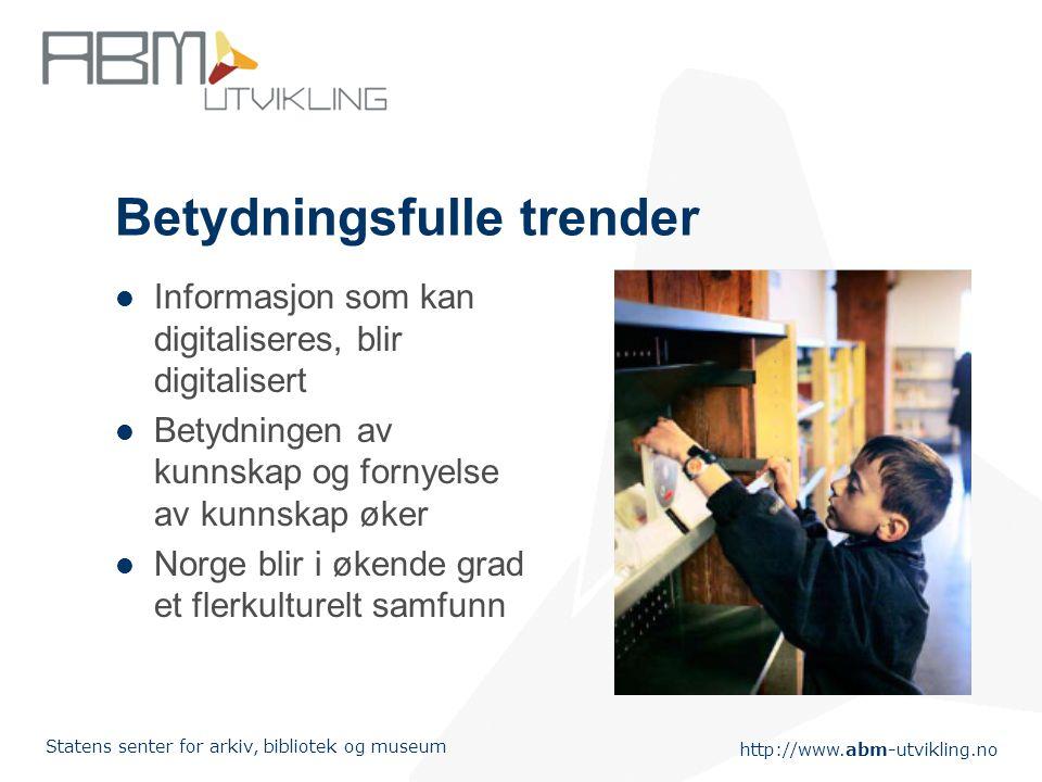 http://www.abm-utvikling.no Statens senter for arkiv, bibliotek og museum Betydningsfulle trender  Informasjon som kan digitaliseres, blir digitalisert  Betydningen av kunnskap og fornyelse av kunnskap øker  Norge blir i økende grad et flerkulturelt samfunn