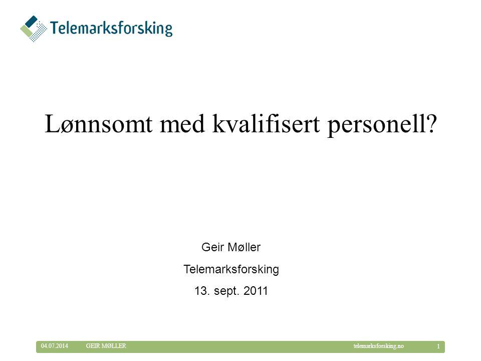 © Telemarksforsking telemarksforsking.no04.07.2014 1 GEIR MØLLER Lønnsomt med kvalifisert personell.