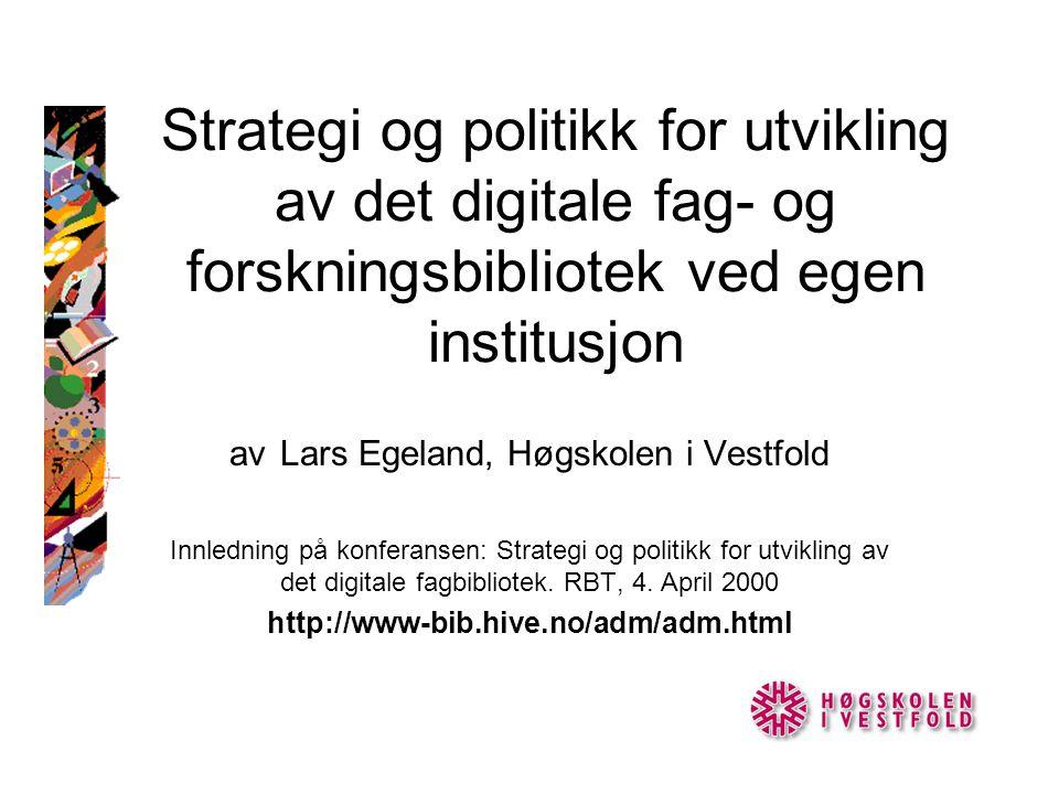 Strategi og politikk for utvikling av det digitale fag- og forskningsbibliotek ved egen institusjon av Lars Egeland, Høgskolen i Vestfold Innledning på konferansen: Strategi og politikk for utvikling av det digitale fagbibliotek.