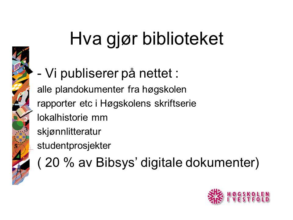 Hva gjør biblioteket - Vi publiserer på nettet : alle plandokumenter fra høgskolen rapporter etc i Høgskolens skriftserie lokalhistorie mm skjønnlitteratur studentprosjekter ( 20 % av Bibsys' digitale dokumenter)