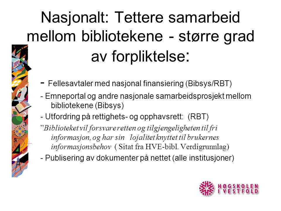 Nasjonalt: Tettere samarbeid mellom bibliotekene - større grad av forpliktelse : - Fellesavtaler med nasjonal finansiering (Bibsys/RBT) - Emneportal og andre nasjonale samarbeidsprosjekt mellom bibliotekene (Bibsys) - Utfordring på rettighets- og opphavsrett: (RBT) Biblioteket vil forsvare retten og tilgjengeligheten til fri informasjon, og har sin lojalitet knyttet til brukernes informasjonsbehov ( Sitat fra HVE-bibl.
