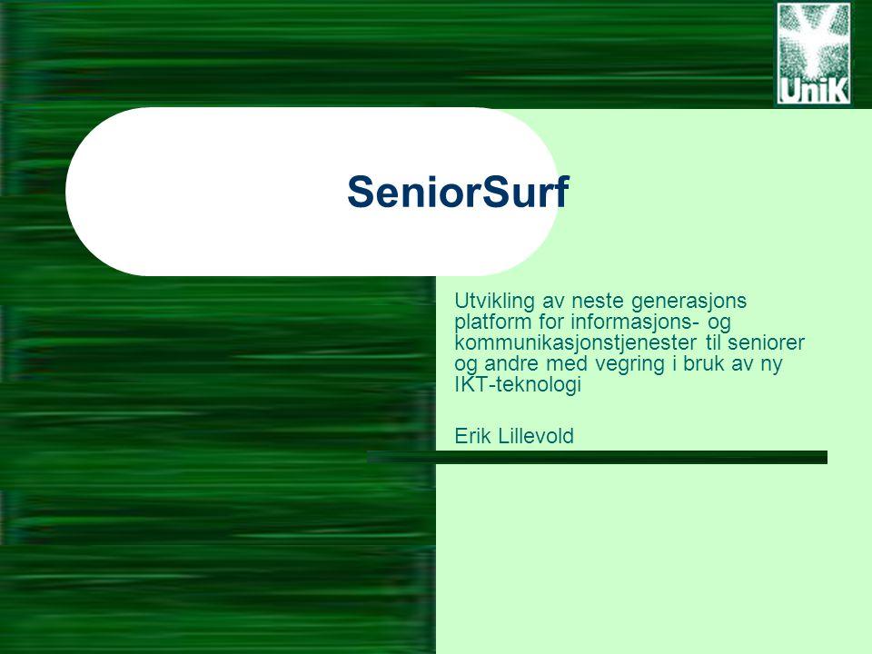 SeniorSurf Utvikling av neste generasjons platform for informasjons- og kommunikasjonstjenester til seniorer og andre med vegring i bruk av ny IKT-teknologi Erik Lillevold