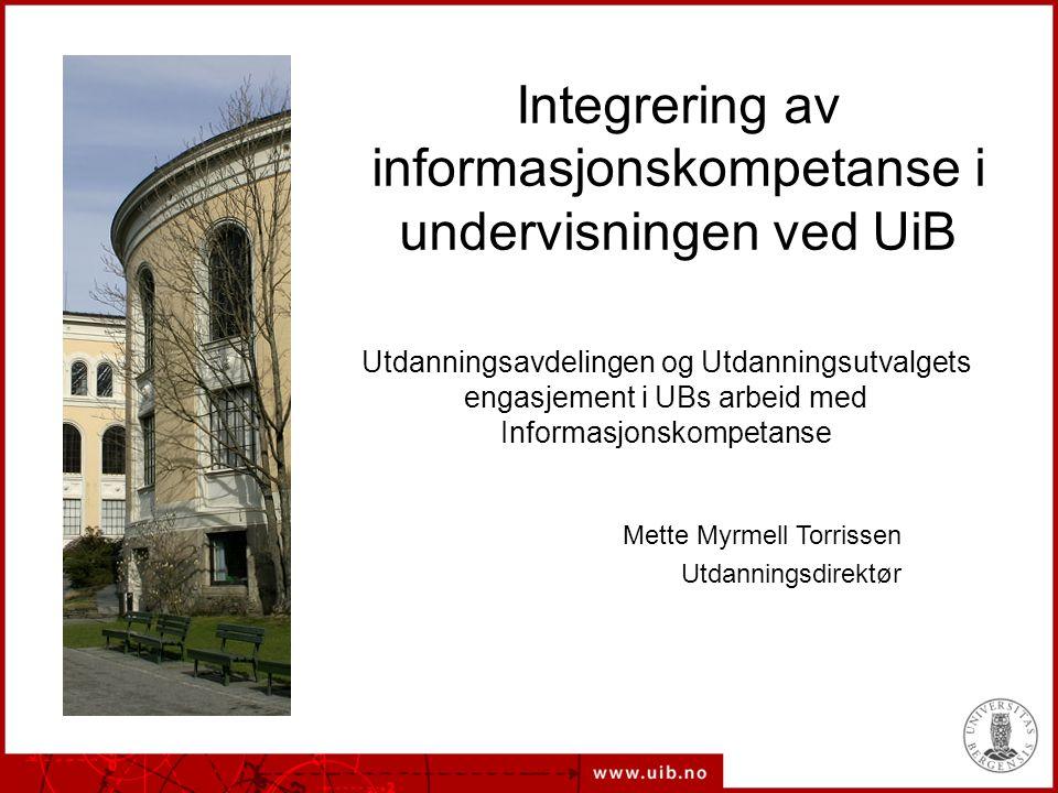 Integrering av informasjonskompetanse i undervisningen ved UiB Utdanningsavdelingen og Utdanningsutvalgets engasjement i UBs arbeid med Informasjonskompetanse Mette Myrmell Torrissen Utdanningsdirektør