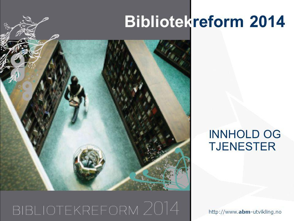 http://www.abm-utvikling.no Statens senter for arkiv, bibliotek og museum Bibliotekreform 2014 INNHOLD OG TJENESTER