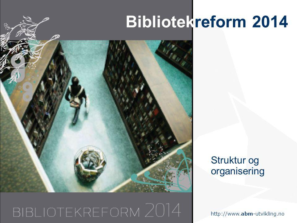 http://www.abm-utvikling.no Statens senter for arkiv, bibliotek og museum Bibliotekreform 2014 Struktur og organisering