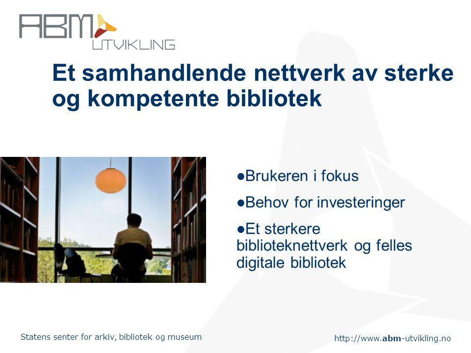 http://www.abm-utvikling.no Statens senter for arkiv, bibliotek og museum Et samhandlende nettverk av sterke og kompetente bibliotek  Brukeren i fokus  Behov for investeringer  Et sterkere biblioteknettverk og felles digitale bibliotek