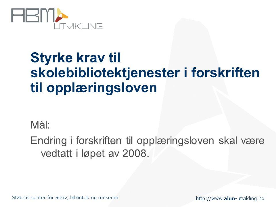 http://www.abm-utvikling.no Statens senter for arkiv, bibliotek og museum Styrke krav til skolebibliotektjenester i forskriften til opplæringsloven Mål: Endring i forskriften til opplæringsloven skal være vedtatt i løpet av 2008.