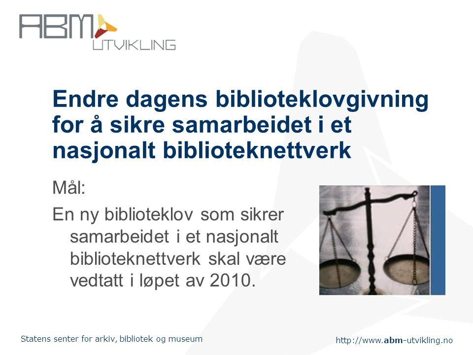 http://www.abm-utvikling.no Statens senter for arkiv, bibliotek og museum Endre dagens biblioteklovgivning for å sikre samarbeidet i et nasjonalt biblioteknettverk Mål: En ny biblioteklov som sikrer samarbeidet i et nasjonalt biblioteknettverk skal være vedtatt i løpet av 2010.