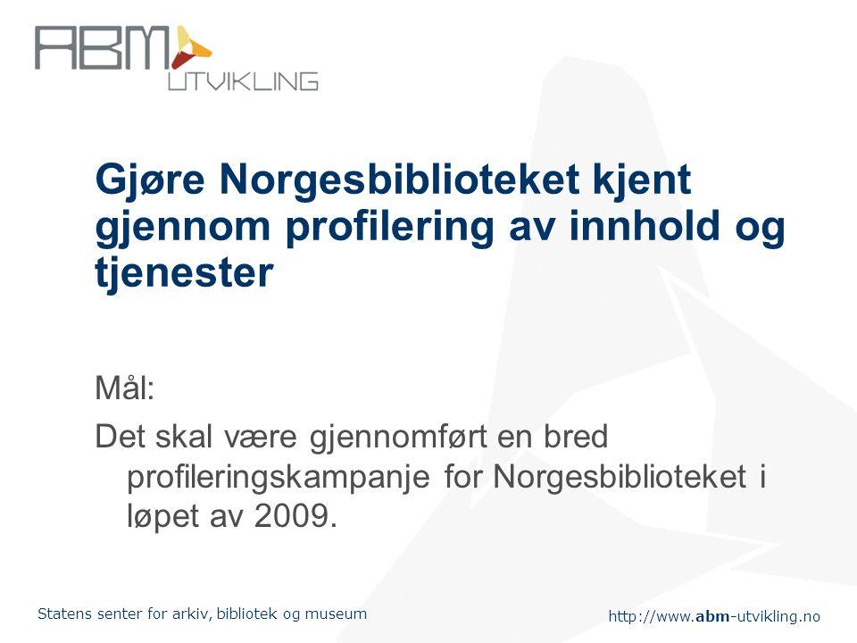 http://www.abm-utvikling.no Statens senter for arkiv, bibliotek og museum Gjøre Norgesbiblioteket kjent gjennom profilering av innhold og tjenester Mål: Det skal være gjennomført en bred profileringskampanje for Norgesbiblioteket i løpet av 2009.