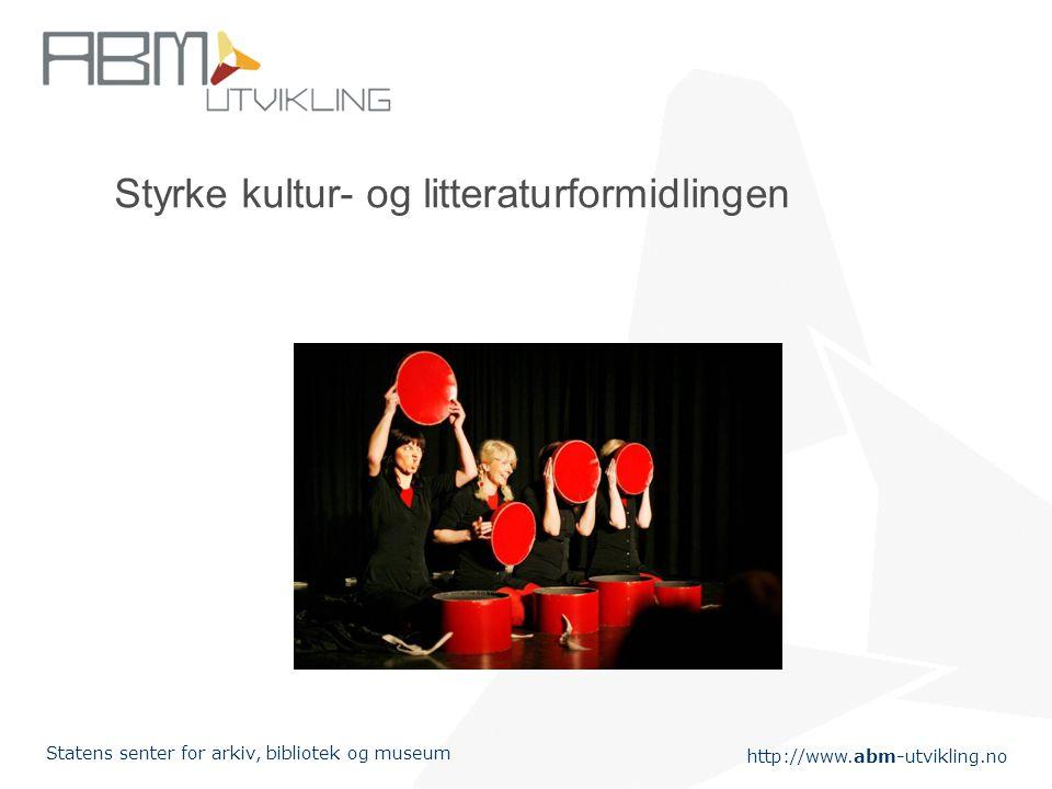 http://www.abm-utvikling.no Statens senter for arkiv, bibliotek og museum Styrke kultur- og litteraturformidlingen