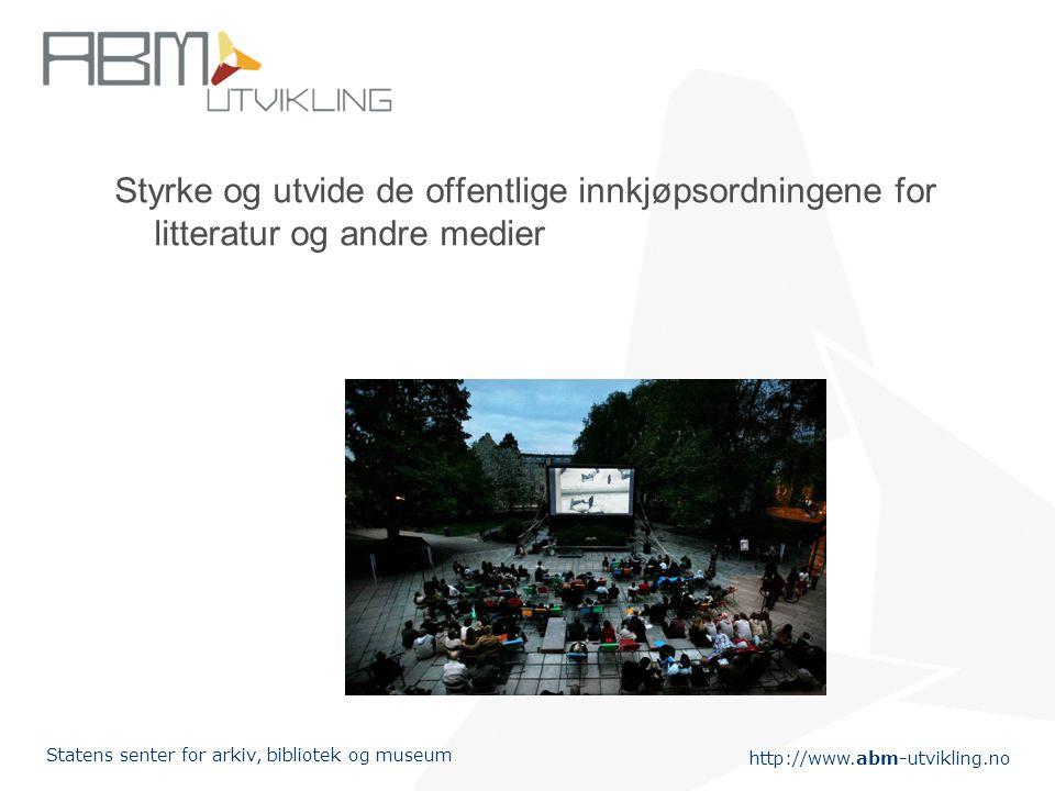 http://www.abm-utvikling.no Statens senter for arkiv, bibliotek og museum Styrke og utvide de offentlige innkjøpsordningene for litteratur og andre medier