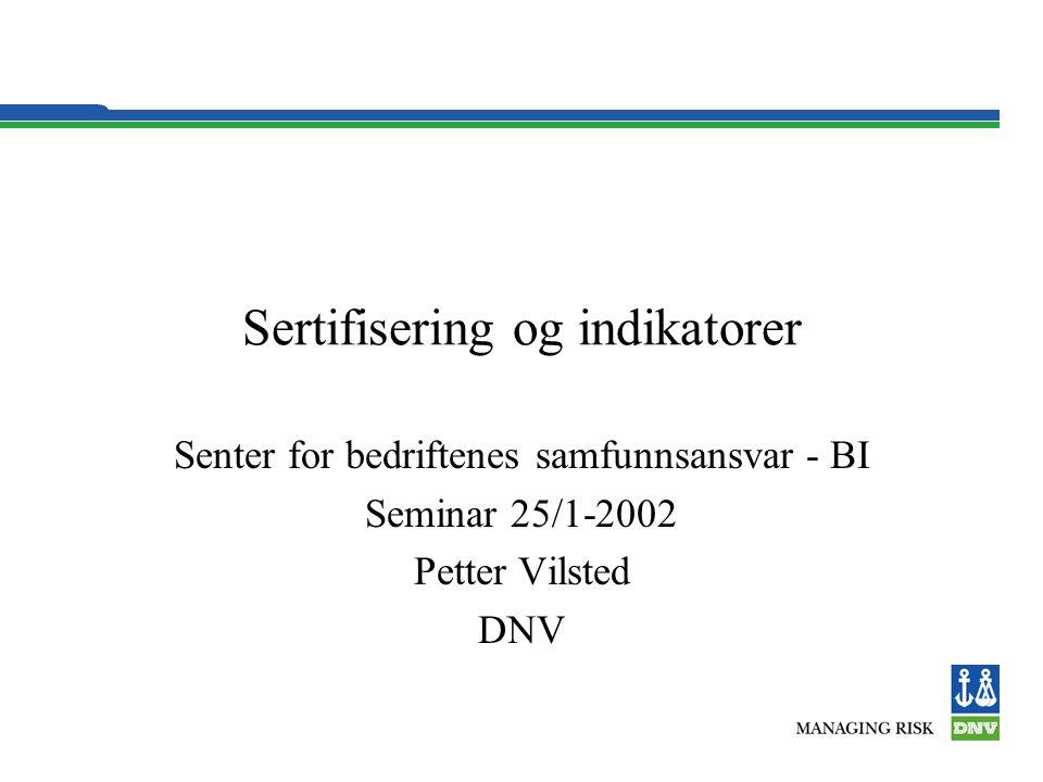 Sertifisering og indikatorer Senter for bedriftenes samfunnsansvar - BI Seminar 25/1-2002 Petter Vilsted DNV