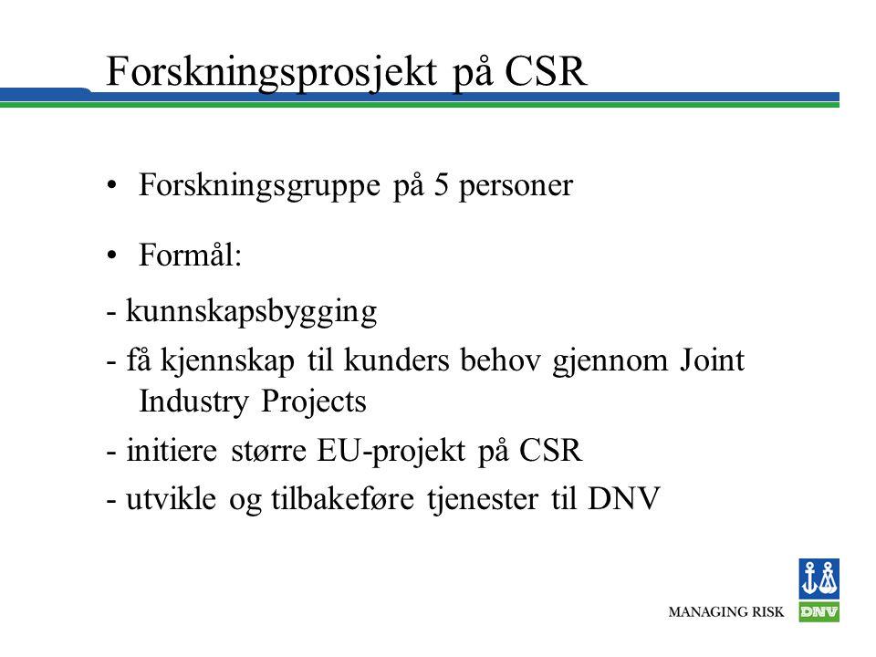 Forskningsprosjekt på CSR •Forskningsgruppe på 5 personer •Formål: - kunnskapsbygging - få kjennskap til kunders behov gjennom Joint Industry Projects - initiere større EU-projekt på CSR - utvikle og tilbakeføre tjenester til DNV
