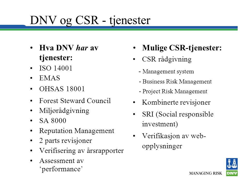 DNV og CSR - tjenester •Hva DNV har av tjenester: •ISO 14001 •EMAS •OHSAS 18001 •Forest Steward Council •Miljørådgivning •SA 8000 •Reputation Manageme