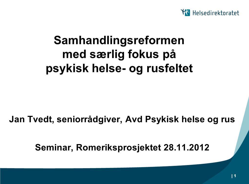| 1 Samhandlingsreformen med særlig fokus på psykisk helse- og rusfeltet Jan Tvedt, seniorrådgiver, Avd Psykisk helse og rus Seminar, Romeriksprosjekt