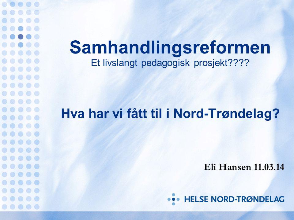 Samhandlingsreformen Et livslangt pedagogisk prosjekt???? Hva har vi fått til i Nord-Trøndelag? Eli Hansen 11.03.14