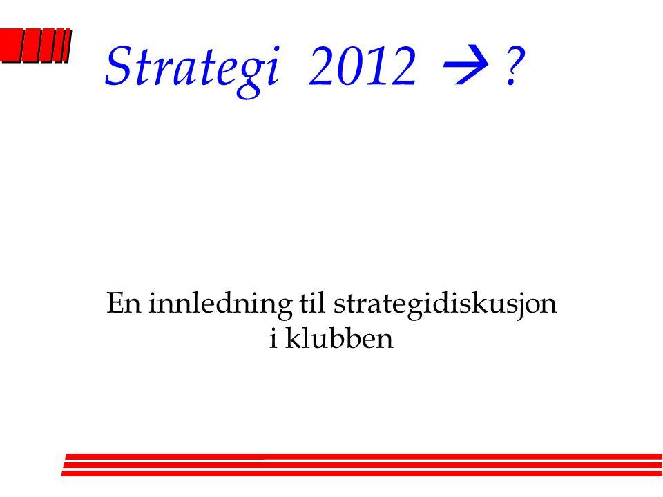 Strategi 2012  ? En innledning til strategidiskusjon i klubben