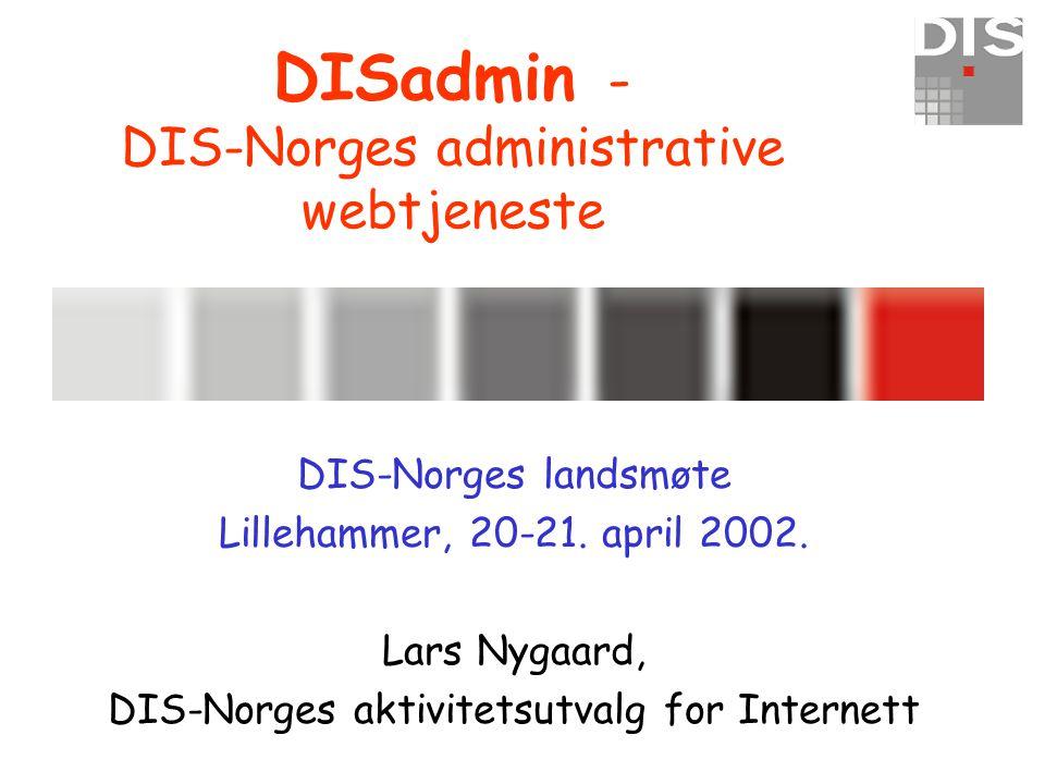DISadmin - DIS-Norges administrative webtjeneste DIS-Norges landsmøte Lillehammer, 20-21. april 2002. Lars Nygaard, DIS-Norges aktivitetsutvalg for In