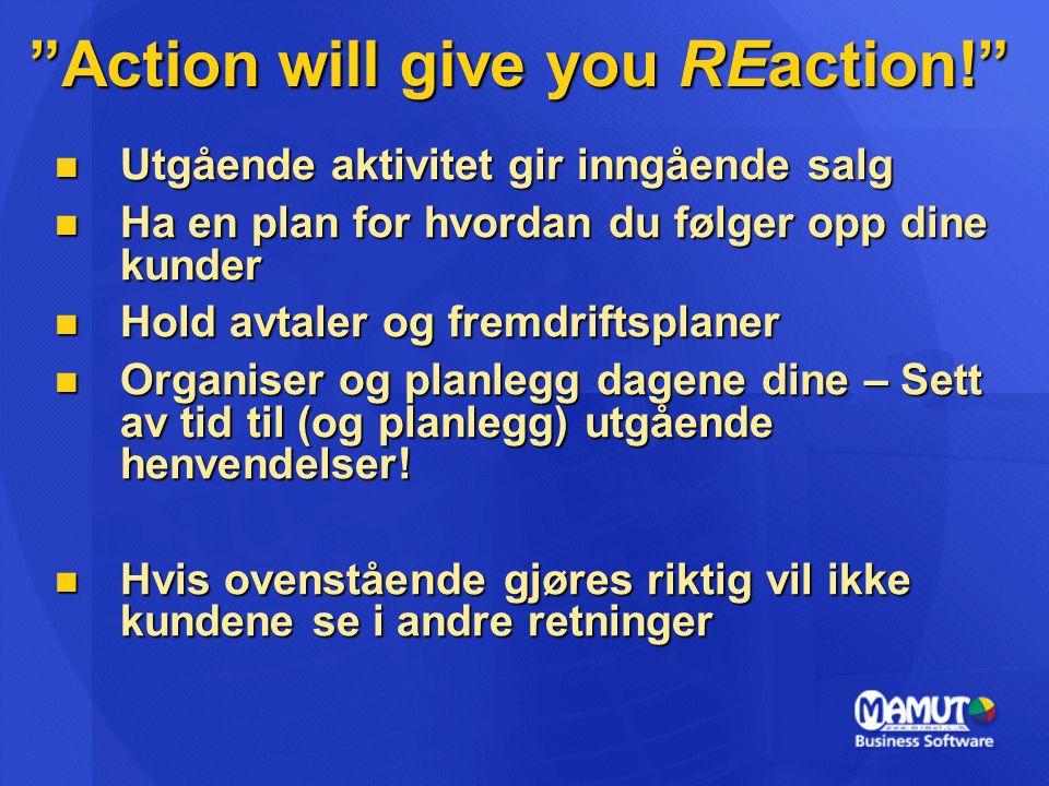 """""""Action will give you REaction!""""  Utgående aktivitet gir inngående salg  Ha en plan for hvordan du følger opp dine kunder  Hold avtaler og fremdrif"""