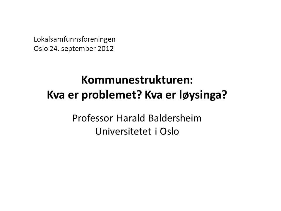 Lokalsamfunnsforeningen Oslo 24. september 2012 Kommunestrukturen: Kva er problemet.