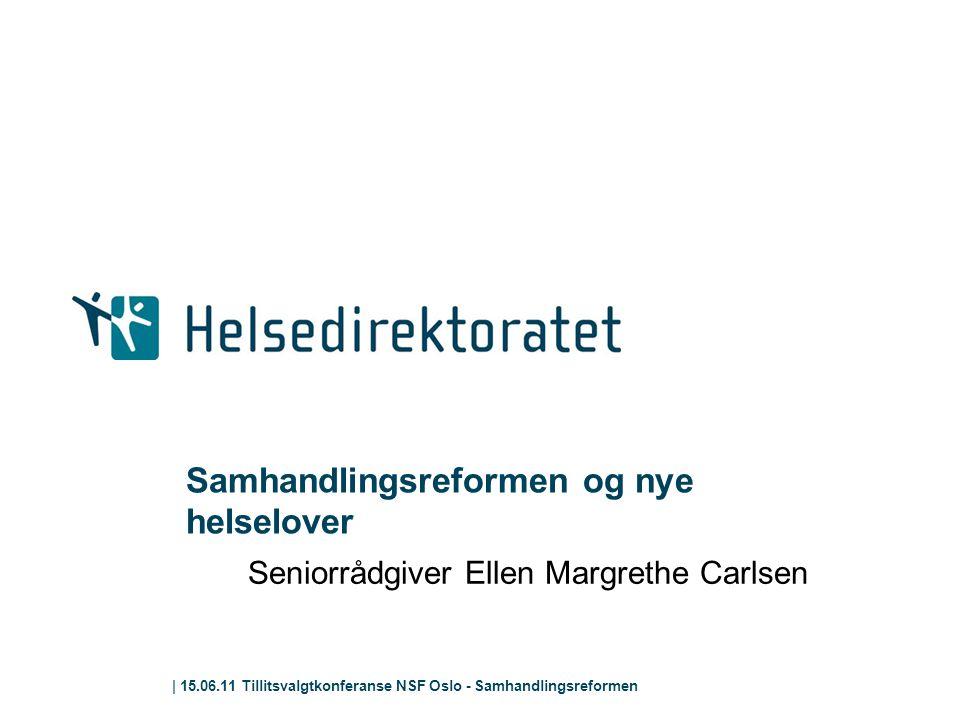 | 15.06.11 Tillitsvalgtkonferanse NSF Oslo - Samhandlingsreformen Samhandlingsreformen og nye helselover Seniorrådgiver Ellen Margrethe Carlsen