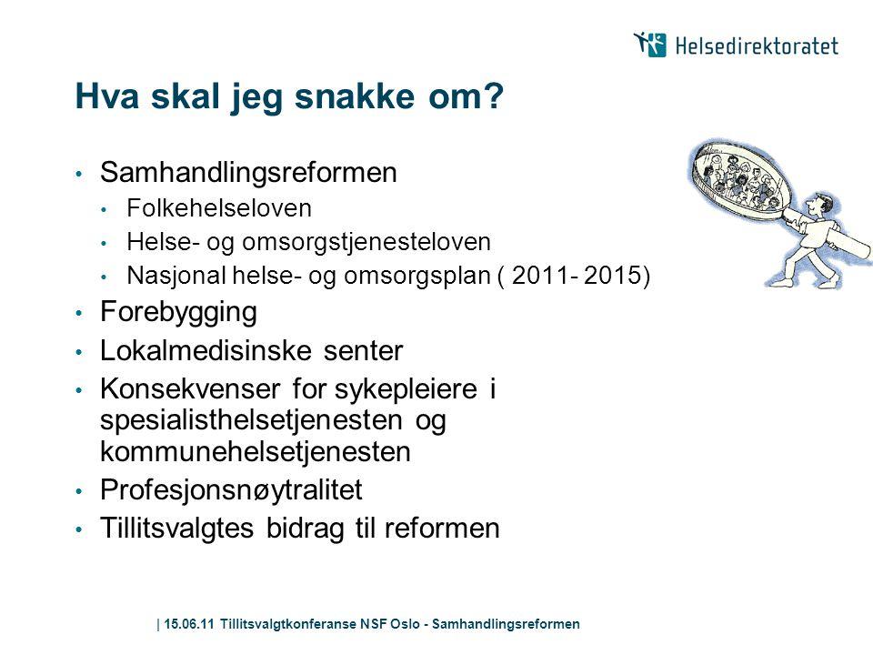 | 15.06.11 Tillitsvalgtkonferanse NSF Oslo - Samhandlingsreformen Hva skal jeg snakke om? • Samhandlingsreformen • Folkehelseloven • Helse- og omsorgs