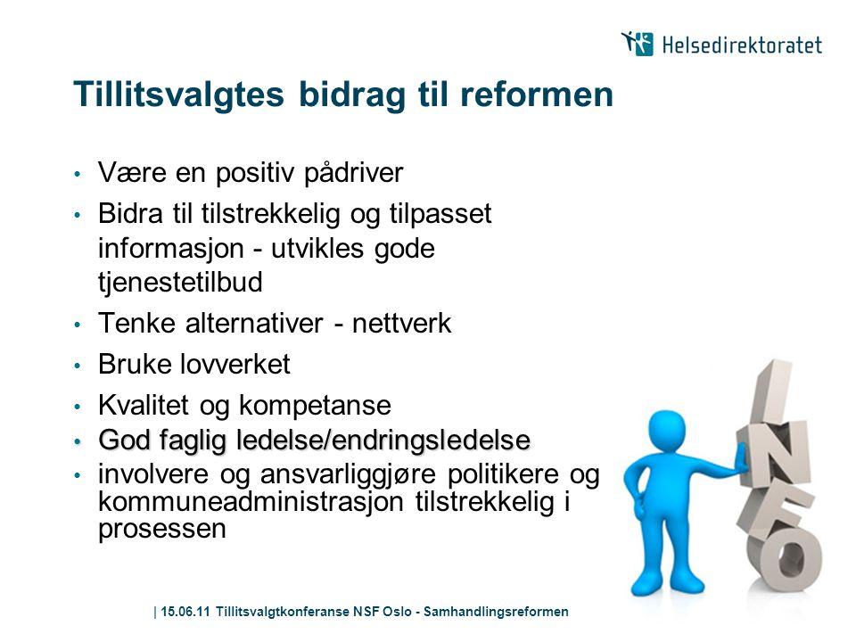| 15.06.11 Tillitsvalgtkonferanse NSF Oslo - Samhandlingsreformen Tillitsvalgtes bidrag til reformen • Være en positiv pådriver • Bidra til tilstrekke