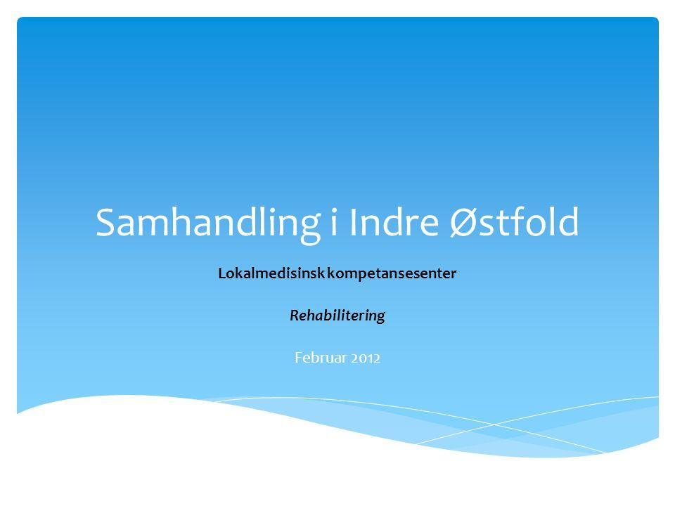 Samhandling i Indre Østfold Lokalmedisinsk kompetansesenter Rehabilitering Februar 2012
