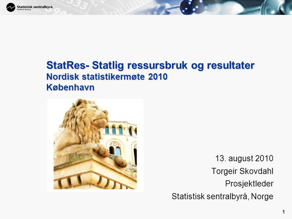 1 1 StatRes- Statlig ressursbruk og resultater Nordisk statistikermøte 2010 København 13. august 2010 Torgeir Skovdahl Prosjektleder Statistisk sentra