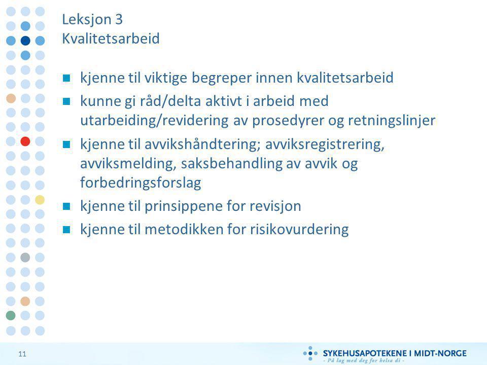 11 Leksjon 3 Kvalitetsarbeid  kjenne til viktige begreper innen kvalitetsarbeid  kunne gi råd/delta aktivt i arbeid med utarbeiding/revidering av prosedyrer og retningslinjer  kjenne til avvikshåndtering; avviksregistrering, avviksmelding, saksbehandling av avvik og forbedringsforslag  kjenne til prinsippene for revisjon  kjenne til metodikken for risikovurdering