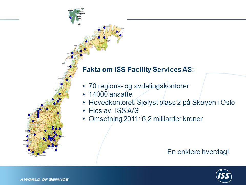 Fakta om ISS Facility Services AS: • 70 regions- og avdelingskontorer • 14000 ansatte • Hovedkontoret: Sjølyst plass 2 på Skøyen i Oslo • Eies av: ISS A/S • Omsetning 2011: 6,2 milliarder kroner En enklere hverdag!