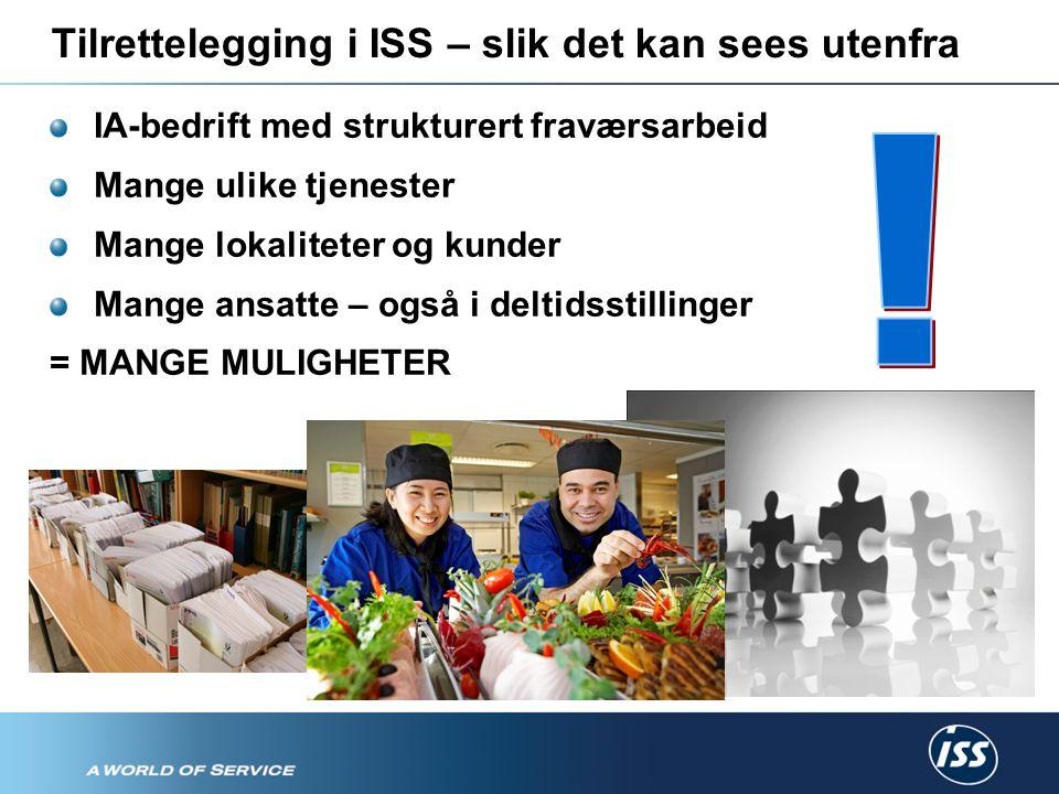 Tilrettelegging i ISS – slik det kan sees utenfra IA-bedrift med strukturert fraværsarbeid Mange ulike tjenester Mange lokaliteter og kunder Mange ansatte – også i deltidsstillinger = MANGE MULIGHETER