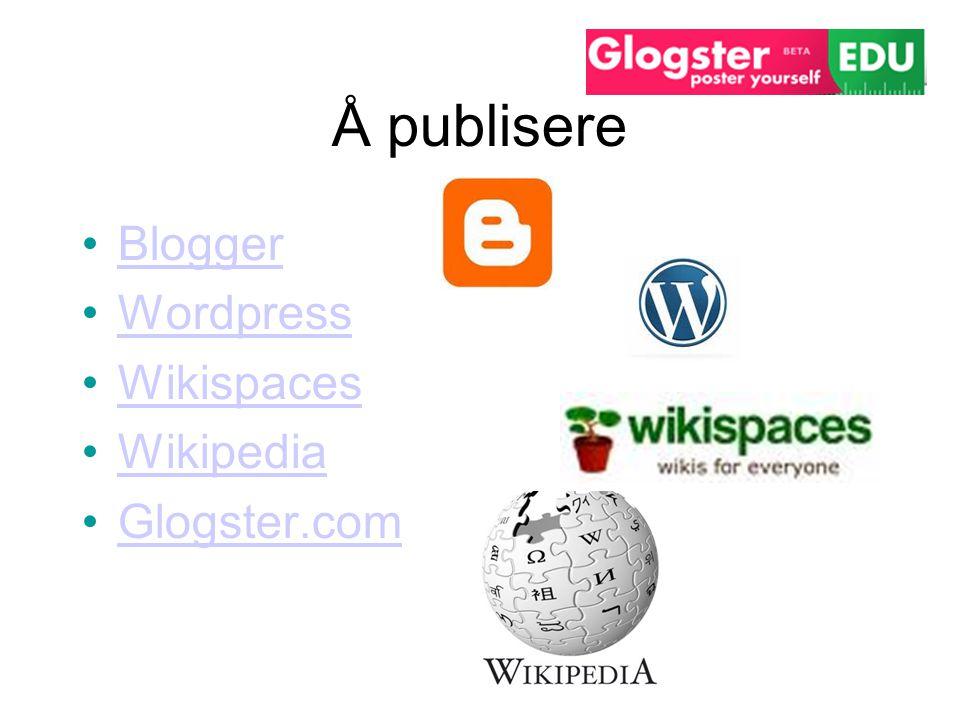 Å publisere •BloggerBlogger •WordpressWordpress •WikispacesWikispaces •WikipediaWikipedia •Glogster.comGlogster.com