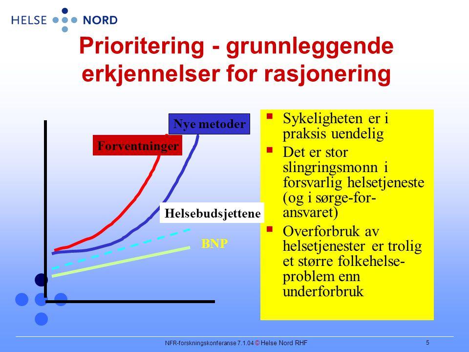 NFR-forskningskonferanse 7.1.04 © Helse Nord RHF 5 Prioritering - grunnleggende erkjennelser for rasjonering  Sykeligheten er i praksis uendelig  Det er stor slingringsmonn i forsvarlig helsetjeneste (og i sørge-for- ansvaret)  Overforbruk av helsetjenester er trolig et større folkehelse- problem enn underforbruk Forventninger Nye metoder Helsebudsjettene BNP