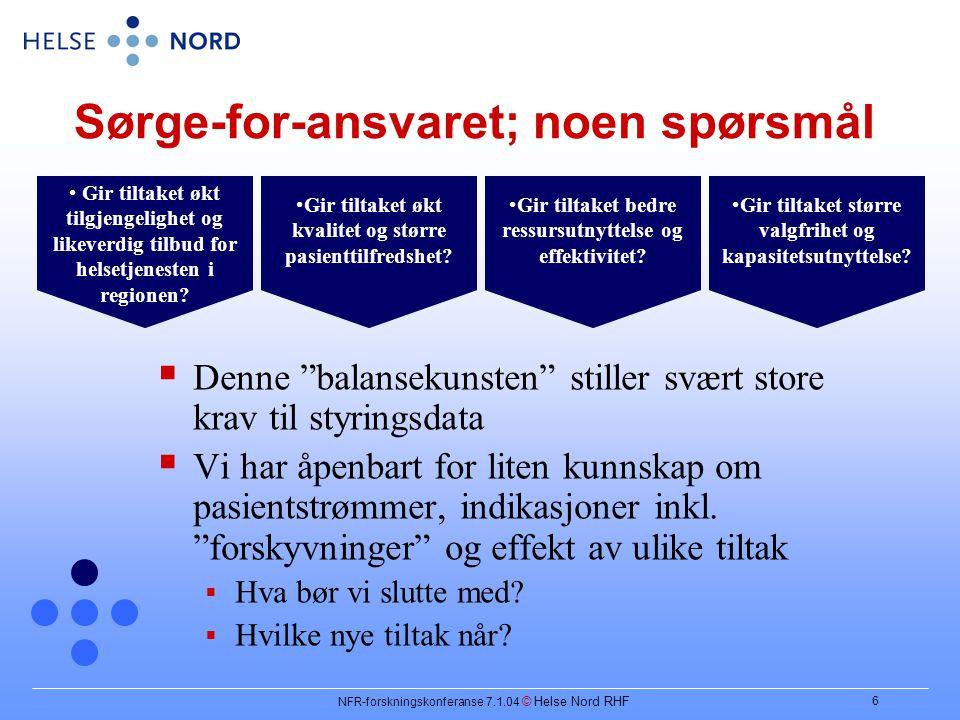NFR-forskningskonferanse 7.1.04 © Helse Nord RHF 6 Sørge-for-ansvaret; noen spørsmål  Denne balansekunsten stiller svært store krav til styringsdata  Vi har åpenbart for liten kunnskap om pasientstrømmer, indikasjoner inkl.