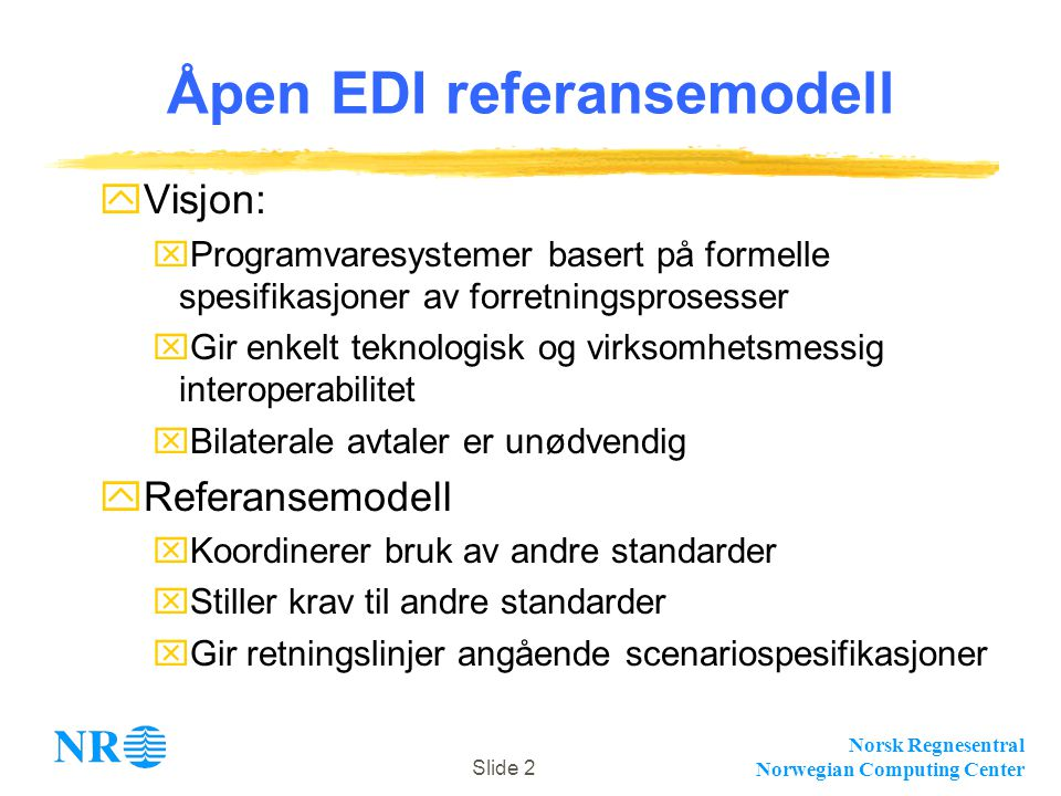 Norsk Regnesentral Norwegian Computing Center Slide 2 Åpen EDI referansemodell yVisjon: xProgramvaresystemer basert på formelle spesifikasjoner av for
