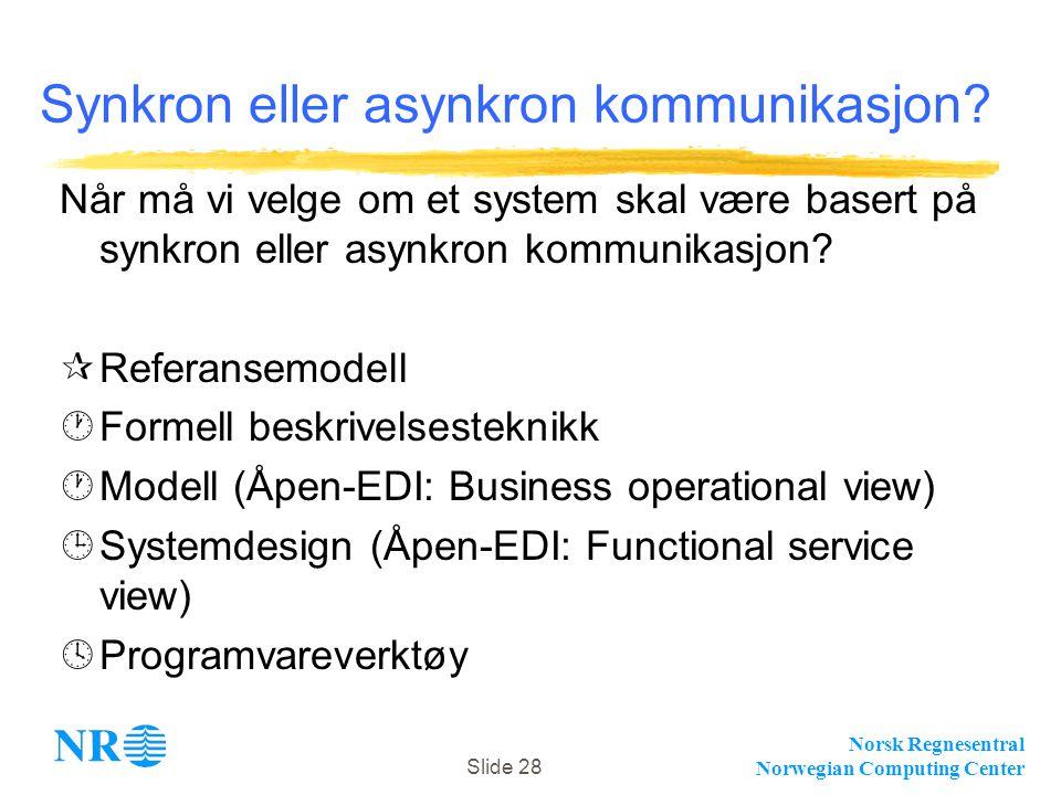 Norsk Regnesentral Norwegian Computing Center Slide 28 Synkron eller asynkron kommunikasjon? Når må vi velge om et system skal være basert på synkron