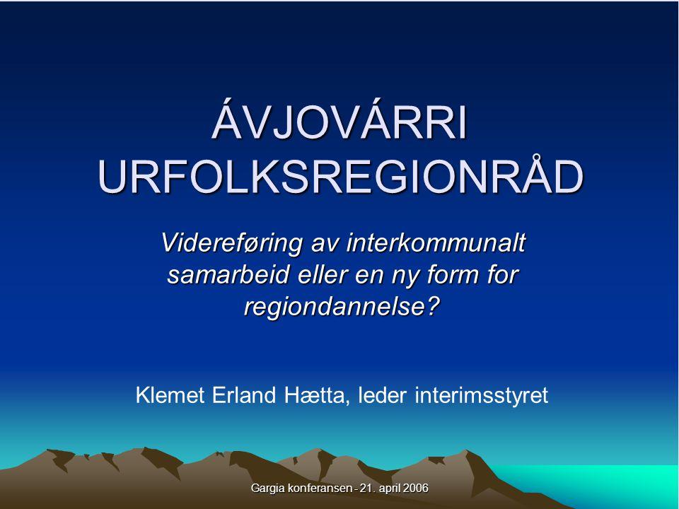 Gargia konferansen - 21. april 2006 ÁVJOVÁRRI URFOLKSREGIONRÅD Videreføring av interkommunalt samarbeid eller en ny form for regiondannelse? Klemet Er