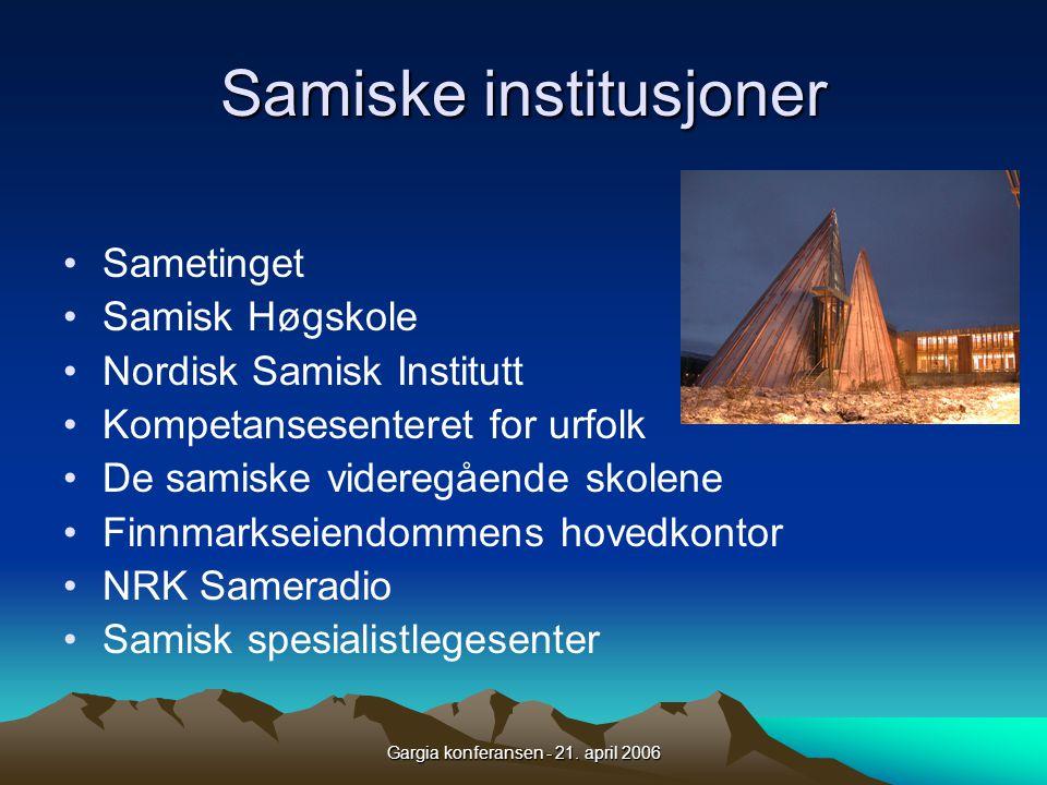 Gargia konferansen - 21. april 2006 Samiske institusjoner •Sametinget •Samisk Høgskole •Nordisk Samisk Institutt •Kompetansesenteret for urfolk •De sa