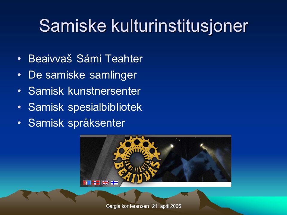 Gargia konferansen - 21. april 2006 Samiske kulturinstitusjoner •Beaivvaš Sámi Teahter •De samiske samlinger •Samisk kunstnersenter •Samisk spesialbib