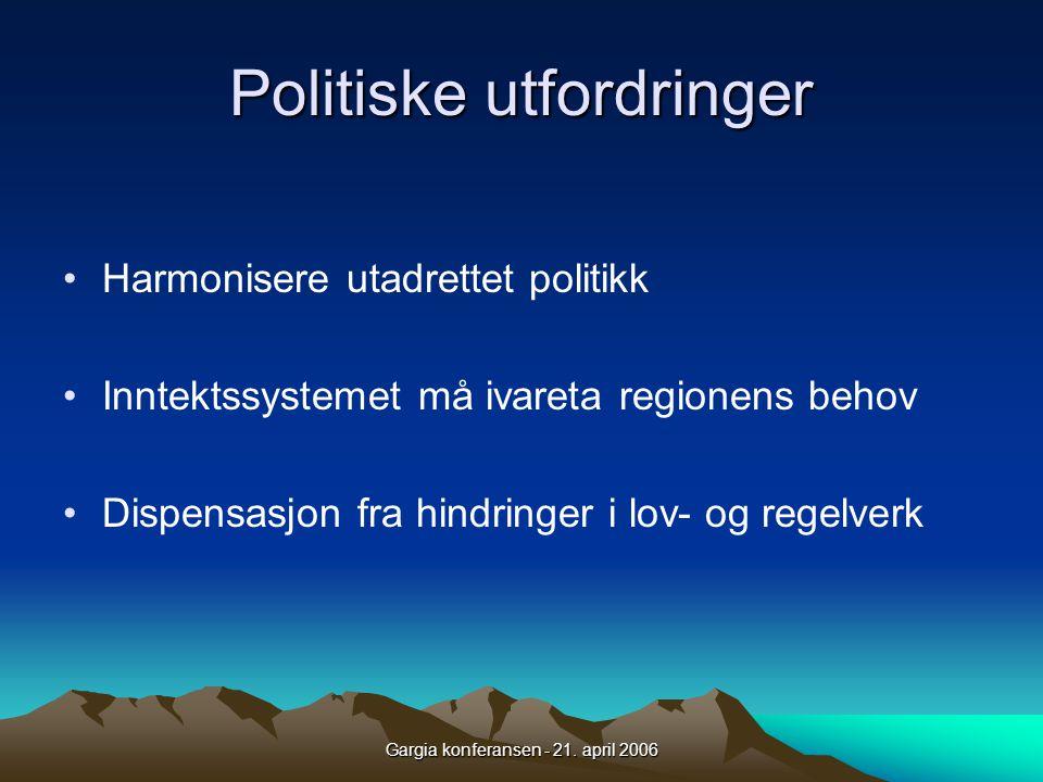 Gargia konferansen - 21. april 2006 Politiske utfordringer •Harmonisere utadrettet politikk •Inntektssystemet må ivareta regionens behov •Dispensasjon