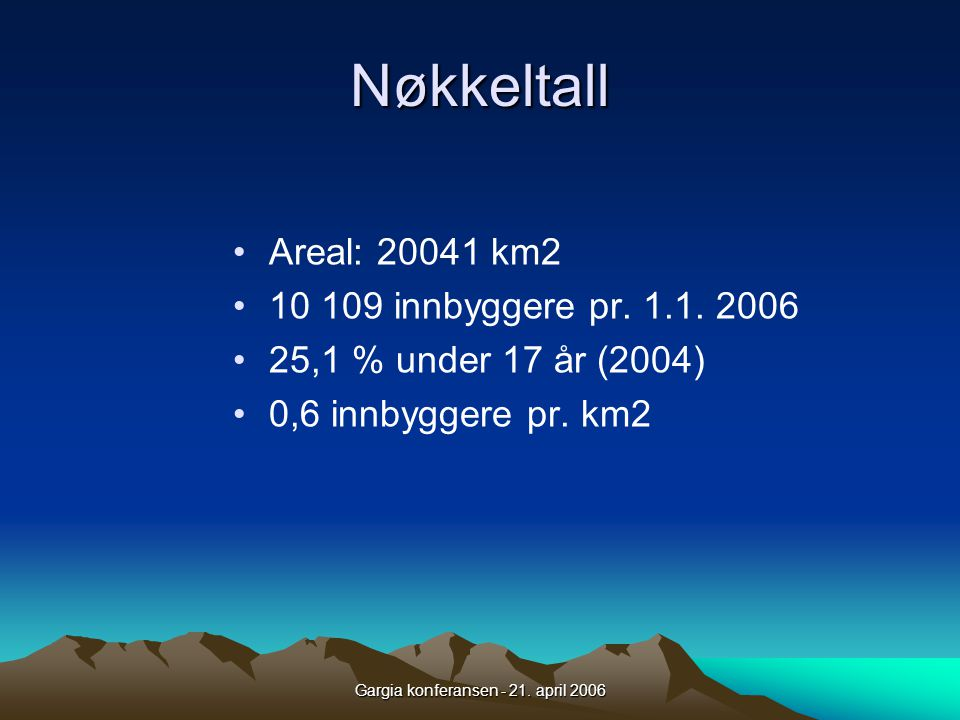 Gargia konferansen - 21. april 2006 Nøkkeltall •Areal: 20041 km2 •10 109 innbyggere pr. 1.1. 2006 •25,1 % under 17 år (2004) •0,6 innbyggere pr. km2