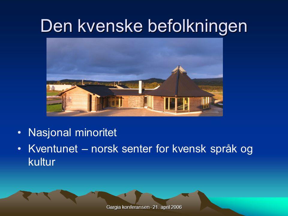 Gargia konferansen - 21. april 2006 Den kvenske befolkningen •Nasjonal minoritet •Kventunet – norsk senter for kvensk språk og kultur
